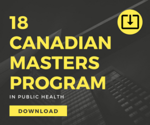 18 Canadian Masters Program in Public Health. Easy to download a detailed guide that will get you quickly started in your research about Canadian masters programs in public health.