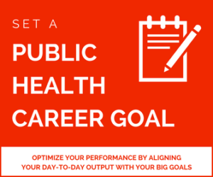 Public health career goal. Optimize your performance by aligning your day-to-day output with your big goals